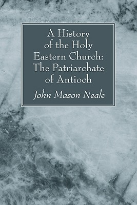A History of the Holy Eastern Church: The Patriarchate of Antioch:, John Mason Neale