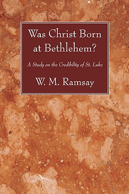 Was Christ Born at Bethlehem?: A Study on the Credibility of St. Luke, W. M. Ramsay