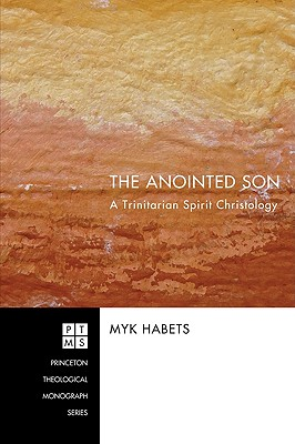 The Anointed Son: A Trinitarian Spirit Christology (Princeton Theological Monograph), Myk Habets