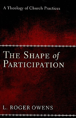 The Shape of Participation: A Theology of Church Practices, L. Roger Owens