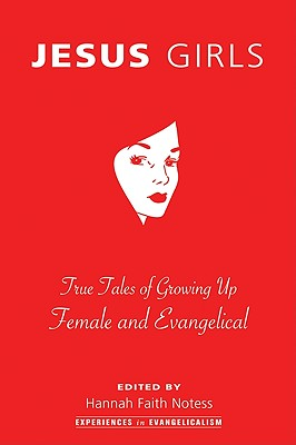 Jesus Girls: True Tales of Growing Up Female and Evangelical (Experiences in Evangelicalism), HANNAH FAITH NOTESS