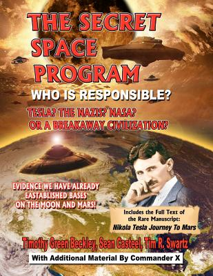 The Secret Space Program: Who Is Responsible? Tesla? The Nazi? NASA? Or A Breakaway Civilization?, Beckley, Timothy Green; Casteel, Sean; Swartz, Tim R.; X., Commander