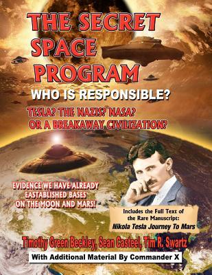 The Secret Space Program: Who Is Responsible? Tesla? The Nazi? NASA? Or A Breakaway Civilization?, Beckley, Timothy Green; Casteel, Sean; Swartz, Tim R.; X., Commander