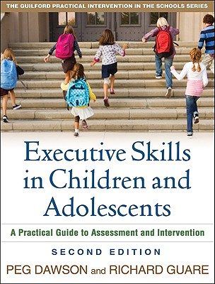 Executive Skills in Children and Adolescents, Second Edition: A Practical Guide to Assessment and Intervention (The Guilford Practical Intervention in Schools Series), Peg Dawson EdD, Richard Guare Phd
