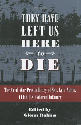 They Have Left Us Here to Die: The Civil War Prison Diary of Sgt. Lyle G. Adair, 111th U.S. Colored Infantry (Civil War in the North), ADAIR, Lyle; ROBINS, Glenn