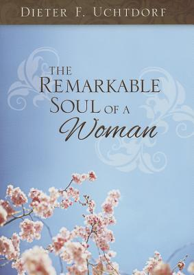 The Remarkable Soul of a Woman, Dieter F. Uchtdorf