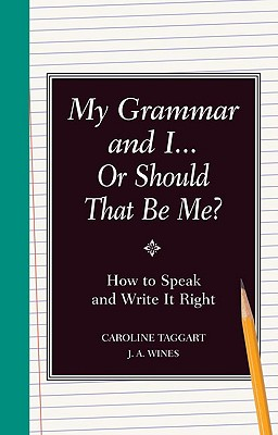 "My Grammar and I... Or Should That Be ""Me""?: How to Speak and Write It Right, Taggart, Caroline; Wines, J. A."