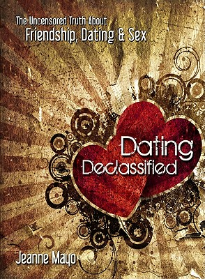 Dating Declassified: The Uncensored Truth About Friendship, Dating and Sex, Jeanne Mayo