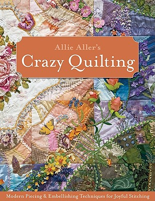 Image for Allie Aller's Crazy Quilting: Modern Piecing & Embellishing Techniques for Joyful Stitching
