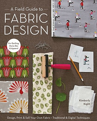 Image for A Field Guide to Fabric Design: Design, Print & Sell Your Own Fabric; Traditional & Digital Techniques; For Quilting, Home Dec & Apparel