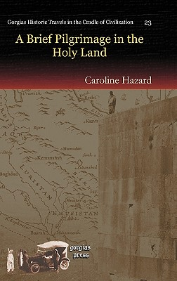 A Brief Pilgrimage in the Holy Land (Gorgias Historic Travels in the Cradle of Civilization), Hazard, Caroline