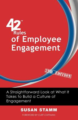 42 Rules of Employee Engagement (2nd Edition): A Straightforward Look at What It Takes to Build a Culture of Engagement, Stamm, Susan