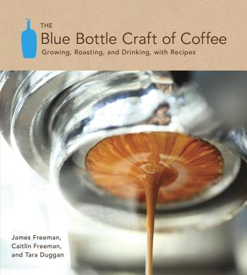 Image for Blue Bottle Craft of Coffee: Growing, Roasting, and Drinking, with Recipes