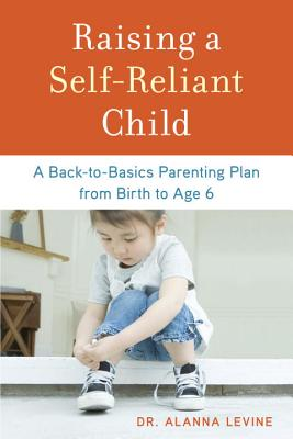 Image for Raising a Self-Reliant Child: A Back-to-Basics Parenting Plan from Birth to Age 6