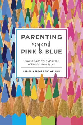 Image for Parenting Beyond Pink & Blue: How to Raise Your Kids Free of Gender Stereotypes