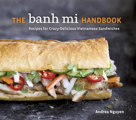 Image for The Banh Mi Handbook: Recipes for Crazy-Delicious Vietnamese Sandwiches [A Cookbook]