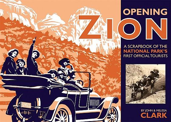 Opening Zion: A Scrapbook of the National Park's First Official Tourists, John Clark, Melissa Clark