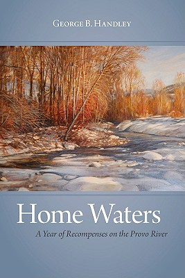 Home Waters: A Year of Recompenses on the Provo River, George B Handley