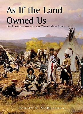 Image for As If the Land Owned Us: An Ethnohistory of the White Mesa Utes