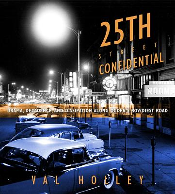 25th Street Confidential: Drama, Decadence, and Dissipation along Ogden's Rowdiest Road, Val Holley