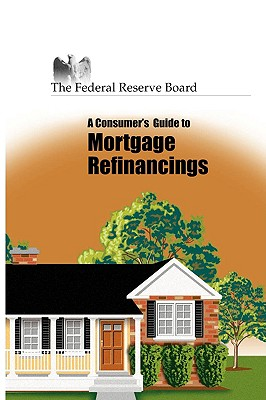 Consumer's Guide to Mortgage Refinancing (The Federal Reserve Board), Federal Reserve, Reserve; Board of Governors of the F. R., Of Gove; Federal Reserve