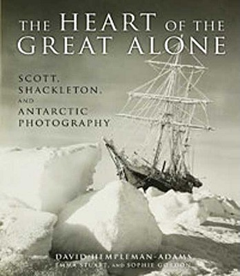 Image for The Heart of the Great Alone: Scott, Shackleton, and Antarctic Photography