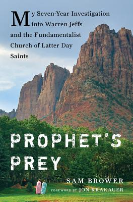 Prophet's Prey: My Seven-Year Investigation into Warren Jeffs and the Fundamentalist Church of Latter-Day Saints, Brower, Sam