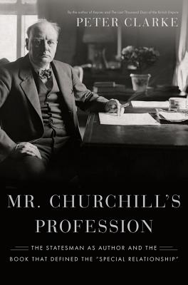 "Mr. Churchill's Profession: The Statesman as Author and the Book That Defined the ""Special Relationship"", CLARKE, Peter"