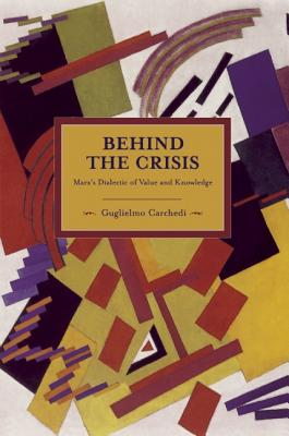 Behind the Crisis: Marx's Dialectic of Value and Knowledge (Historical Materialism), Carchedi, Guglielmo