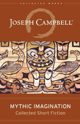 Mythic Imagination: Collected Short Fiction (The Collected Works of Joseph Campbell), Campbell, Joseph