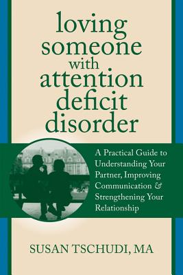 Loving Someone With Attention Deficit Disorder: A Practical Guide to Understanding Your Partner, Improving Your Communication, and Strengthening Your ... (The New Harbinger Loving Someone Series), Susan Tschudi