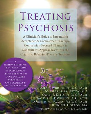 Image for Treating Psychosis: A Clinician's Guide to Integrating Acceptance and Commitment Therapy, Compassion-Focused Therapy, and Mindfulness Approaches within the Cognitive Behavioral Therapy Tradition
