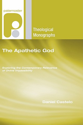 The Apathetic God: Exploring the Contemporary Relevance of Divine Impassibility (Paternoster Theological Monographs), Daniel Castelo