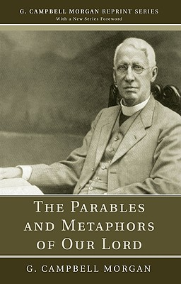 The Parables and Metaphors of Our Lord: (G. Campbell Morgan Reprint), Morgan, G. Campbell