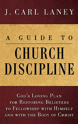 A Guide to Church Discipline: God's Loving Plan for Restoring Believers to Fellowship with Himself and with the Body of Christ, J. Carl Laney