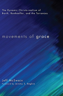 Movements of Grace: The Dynamic Christo-Realism of Barth, Bonhoeffer, and the Torrances, McSwain, Jeff