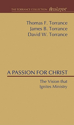 A Passion for Christ: The Vision that Ignites Ministry (Torrance Collection), Thomas F. Torrance
