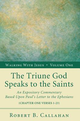 Image for The Triune God Speaks to the Saints: An Expository Commentary Based Upon Paul's Letter to the Ephesians (Chapter One Verses 1-23) (Walking with Jesus (Resource Publications))