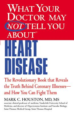 What Your Doctor May Not Tell You about Heart Disease, Mark Houston
