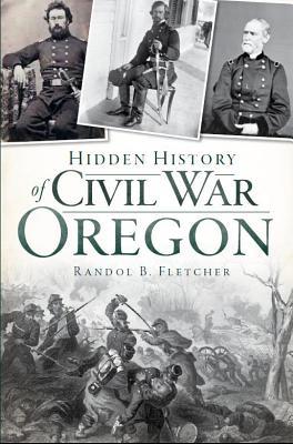 Hidden History of Civil War Oregon, Randol B. Fletcher