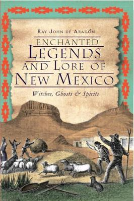 Enchanted Legends and Lore of New Mexico: Witches, Ghosts & Spirits, de Arag�n, Ray John