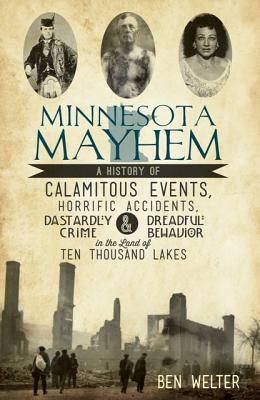 Minnesota Mayhem: A History of Calamitous Events, Horrific Accidents, Dastardly Crime and Dreadful Behavior in the Land of Ten Thousand Lakes (The History Press) (MN), Ben Welter