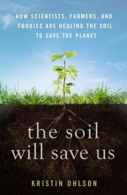 Image for The Soil Will Save Us: How Scientists, Farmers, and Foodies Are Healing the Soil to Save the Planet