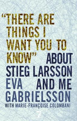 There Are Things I Want You to Know about Stieg Larsson and Me, Gabrielsson, Eva