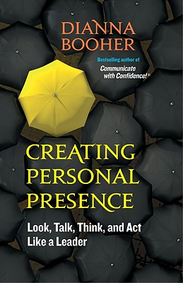 Creating Personal Presence: Look, Talk, Think, and Act Like a Leader, booher, Dianna