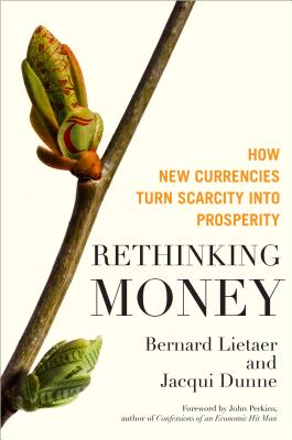 Image for Rethinking Money: How New Currencies Turn Scarcity into Prosperity