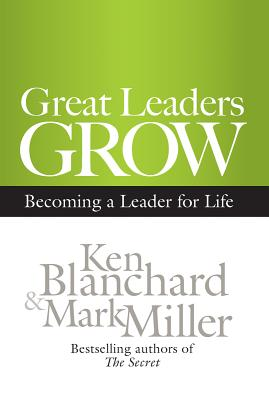 Great Leaders Grow: Becoming a Leader for Life, Ken Blanchard, Mark Miller