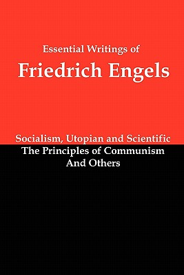 Essential Writings of Friedrich Engels: Socialism, Utopian and Scientific; The Principles of Communism; And Others, Engels, Friedrich