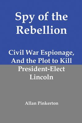 Image for Spy of the Rebellion: Civil War Espionage, and the Plot to Kill President-Elect Lincoln