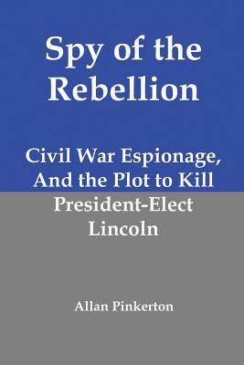 Spy of the Rebellion: Civil War Espionage, and the Plot to Kill President-Elect Lincoln, Pinkerton, Allan